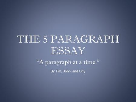 "THE 5 PARAGRAPH ESSAY ""A paragraph at a time."" By Tim, John, and Orly."