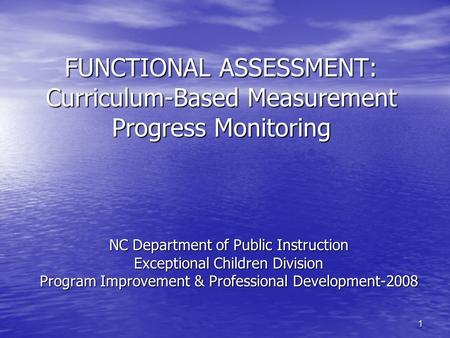 1 FUNCTIONAL ASSESSMENT: Curriculum-Based Measurement Progress Monitoring NC Department of Public Instruction Exceptional Children Division Program Improvement.