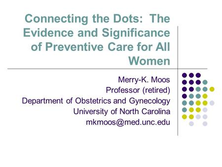 Connecting the Dots: The Evidence and Significance of Preventive Care for All Women Merry-K. Moos Professor (retired) Department of Obstetrics and Gynecology.