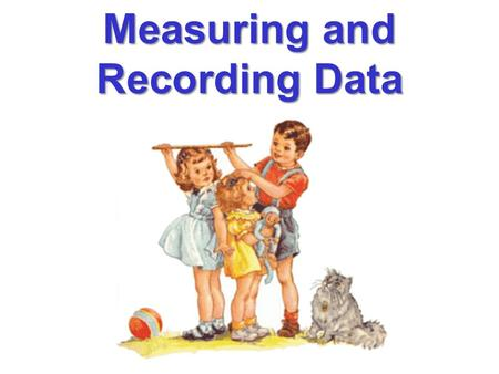 "Measuring and Recording Data. developed in France in 1795 a.k.a. ""SI""-International System of Units a.k.a. ""SI"" - International System of Units The U.S."