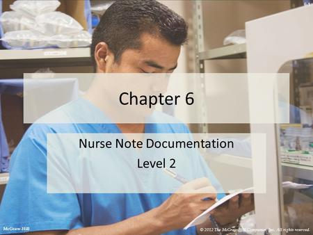 6-1 Chapter 6 Nurse Note Documentation Level 2 © 2012 The McGraw-Hill Companies, Inc. All rights reserved. McGraw-Hill.