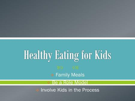   Family Meals  Be a Role Model  Involve Kids in the Process.