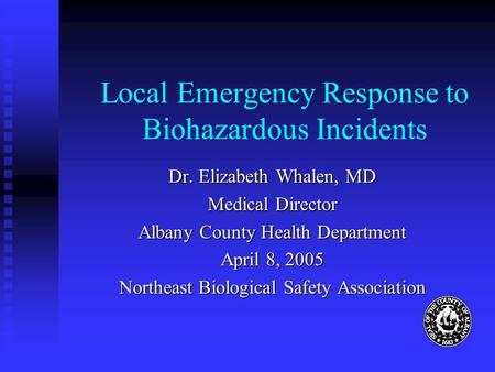 Local Emergency Response to Biohazardous Incidents Dr. Elizabeth Whalen, MD Medical Director Albany County Health Department April 8, 2005 Northeast Biological.
