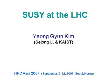 SUSY at the LHC Yeong Gyun Kim (Sejong U. & KAIST) HPC Asia 2007 (September. 9-12, 2007 Seoul, Korea)