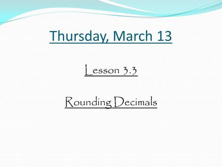 Thursday, March 13 Lesson 3.3 Rounding Decimals. Objective: To understand how to round decimals.