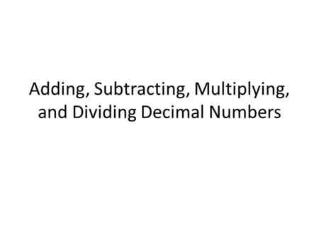 Adding, Subtracting, Multiplying, and Dividing Decimal Numbers