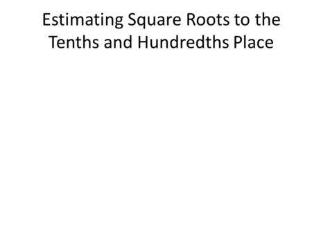 Estimating Square Roots to the Tenths and Hundredths Place.