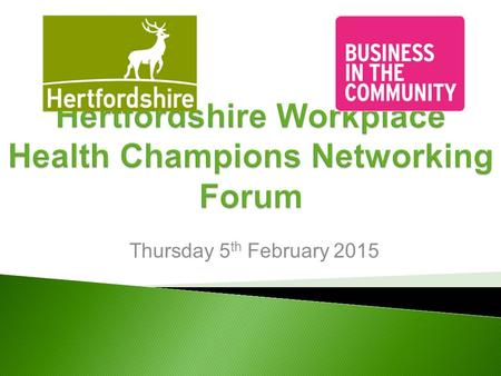 Thursday 5 th February 2015. 09.30Welcome and introductions 09.45Hertfordshire Workplace Champions Overview 10.00Individual Workplace Champions Update...