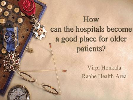 1 How can the hospitals become a good place for older patients? Virpi Honkala Raahe Health Area.