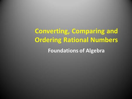 Converting, Comparing and Ordering Rational Numbers Foundations of Algebra.