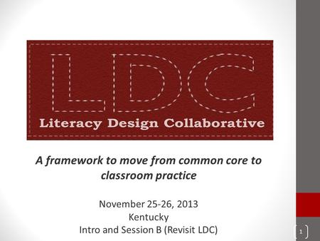 A framework to move from common core to classroom practice November 25-26, 2013 Kentucky Intro and Session B (Revisit LDC) 1.
