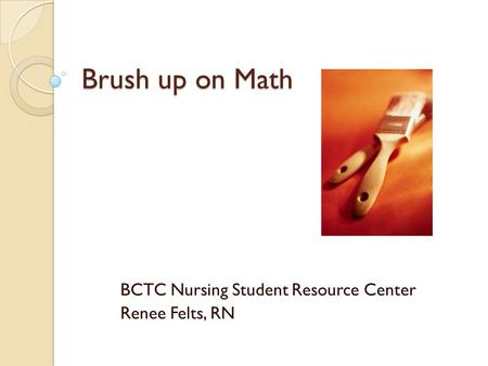 Brush up on Math BCTC Nursing Student Resource Center Renee Felts, RN.