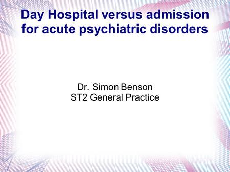 Day Hospital versus admission for acute psychiatric disorders Dr. Simon Benson ST2 General Practice.