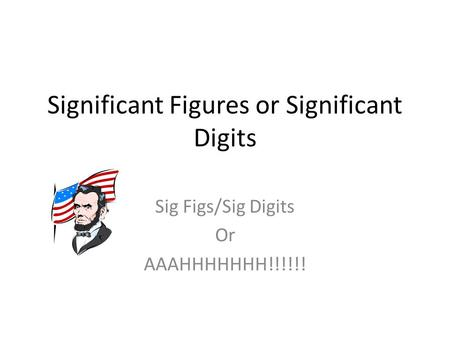 Significant Figures or Significant Digits Sig Figs/Sig Digits Or AAAHHHHHHH!!!!!!
