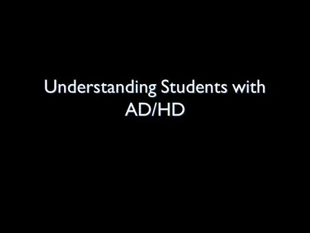 Understanding Students with AD/HD. Defining AD/HD The condition most adversely impact the student's academic performance to receive services Students.
