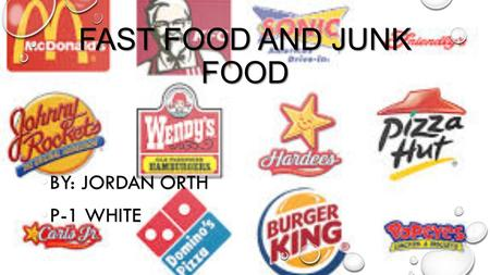 FAST FOOD AND JUNK FOOD BY: JORDAN ORTH BY: JORDAN ORTH P-1 WHITE P-1 WHITE.