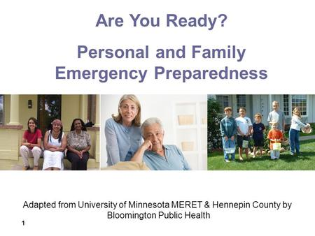 1 Adapted from University of Minnesota MERET & Hennepin County by Bloomington Public Health Are You Ready? Personal and Family Emergency Preparedness.