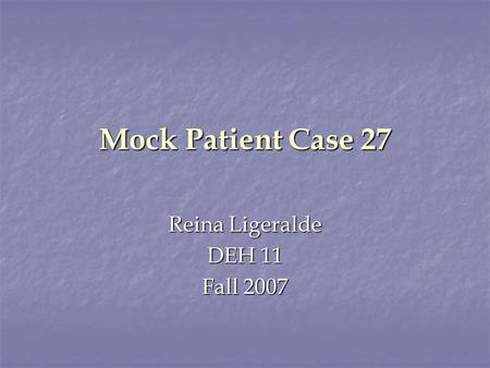 Mock Patient Case 27 Reina Ligeralde DEH 11 Fall 2007.