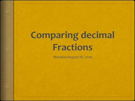 Goal  Today I will compare decimal fractions to the thousandths using like units and I will express these comparisons with >, <, =.