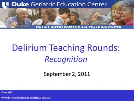 Duke GEC www.interprofessionalgeriatrics.duke.edu Delirium Teaching Rounds: Recognition September 2, 2011.
