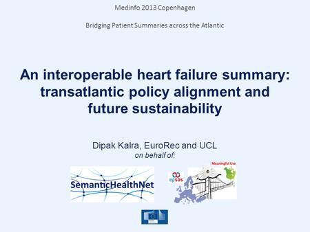 An interoperable heart failure summary: transatlantic policy alignment and future sustainability Dipak Kalra, EuroRec and UCL on behalf of: Medinfo 2013.