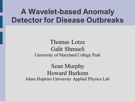 A Wavelet-based Anomaly Detector for Disease Outbreaks Thomas Lotze Galit Shmueli University of Maryland College Park Sean Murphy Howard Burkom Johns Hopkins.