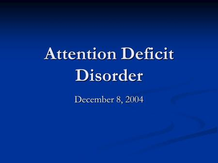 Attention Deficit Disorder December 8, 2004. Attention Deficit Hyperactivity Disorder: DSM-IV-TR ADHD: combined type ADHD: combined type ADHD: predominantly.