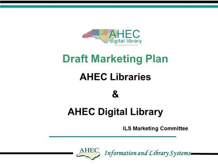 Information and Library Systems Draft Marketing Plan AHEC Libraries & AHEC Digital Library ILS Marketing Committee.