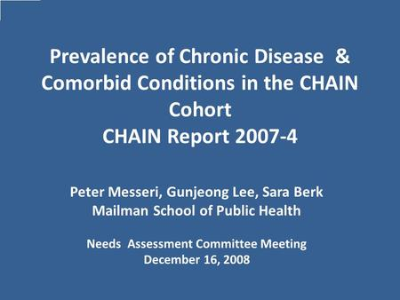 Prevalence of Chronic Disease & Comorbid Conditions in the CHAIN Cohort CHAIN Report 2007-4 Peter Messeri, Gunjeong Lee, Sara Berk Mailman School of Public.