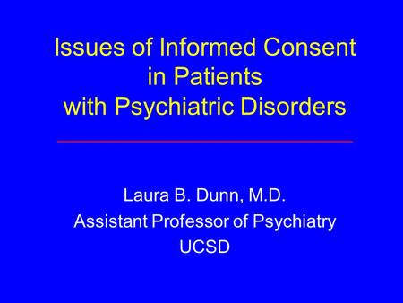 Issues of Informed Consent in Patients with Psychiatric Disorders Laura B. Dunn, M.D. Assistant Professor of Psychiatry UCSD.