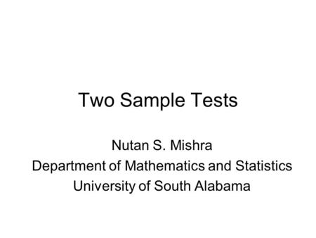 Two Sample Tests Nutan S. Mishra Department of Mathematics and Statistics University of South Alabama.