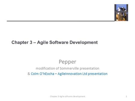 Chapter 3 – Agile Software Development Pepper modification of Sommerville presentation & Colm O'hEocha – AgileInnovation Ltd presentation 1Chapter 3 Agile.