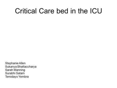 Critical Care bed in the ICU Stephanie Allen Sukanya Bhattaccharya Sarah Manning Surabhi Satam Temidayo Yembra.