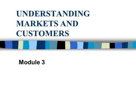 UNDERSTANDING MARKETS AND CUSTOMERS Module 3. UNDERSTANDING MARKETS n Conduct a market analysis.