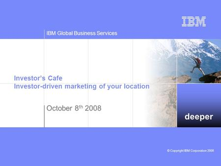 Deeper IBM Global Business Services © Copyright IBM Corporation 2008 Investor's Cafe Investor-driven marketing of your location October 8 th 2008.