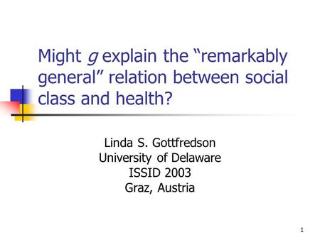 "1 Might g explain the ""remarkably general"" relation between social class and health? Linda S. Gottfredson University of Delaware ISSID 2003 Graz, Austria."