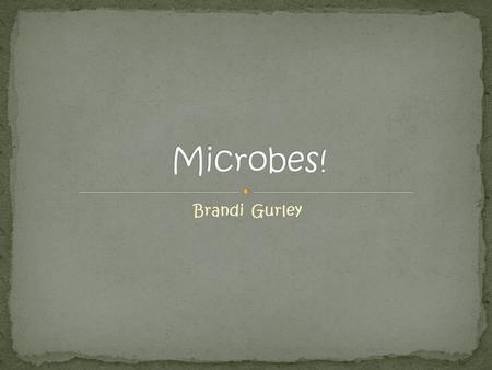 Brandi Gurley. Microbes are living organisms that are so small that you need a powerful microscope to see them and they live everywhere, even inside your.