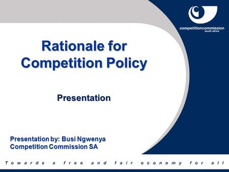 Rationale for Competition Policy Presentation Presentation by: Busi Ngwenya Competition Commission SA.