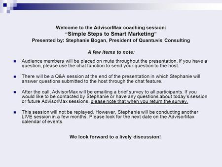 "Welcome to the AdvisorMax coaching session: "" Simple Steps to Smart Marketing "" Presented by: Stephanie Bogan, President of Quantuvis Consulting A few."