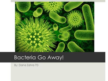 Bacteria Go Away! By: Dana Zahra 7D. What is Bacteria?  Bacteria are organisms made up of just one cell. They can be in different shapes like spheres,