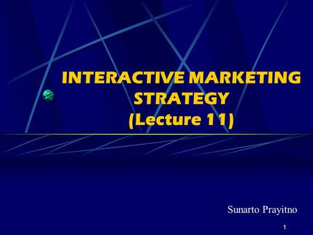 1 INTERACTIVE MARKETING STRATEGY (Lecture 11) Sunarto Prayitno.