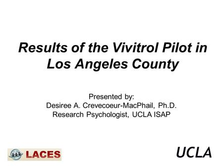 Results of the Vivitrol Pilot in Los Angeles County Presented by: Desiree A. Crevecoeur-MacPhail, Ph.D. Research Psychologist, UCLA ISAP.