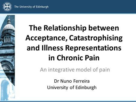 The Relationship between Acceptance, Catastrophising and Illness Representations in Chronic Pain An integrative model of pain Dr Nuno Ferreira University.