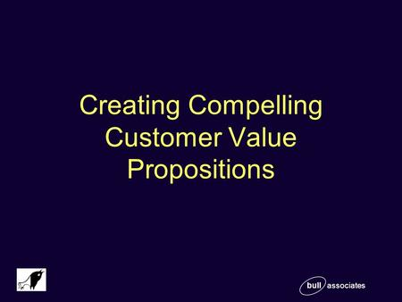 Bull associates Creating Compelling Customer Value Propositions.