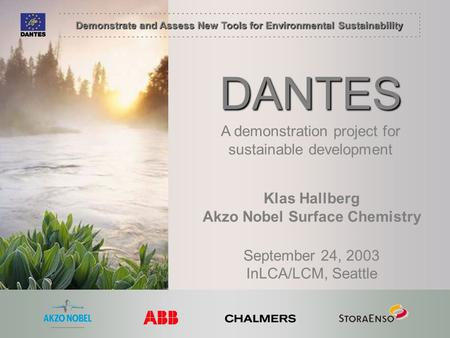 Demonstrate and Assess New Tools for Environmental Sustainability DANTES Klas Hallberg Akzo Nobel Surface Chemistry September 24, 2003 InLCA/LCM, Seattle.