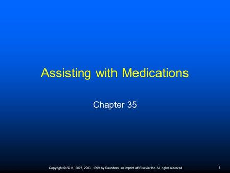 1 Copyright © 2011, 2007, 2003, 1999 by Saunders, an imprint of Elsevier Inc. All rights reserved. Assisting with Medications Chapter 35.