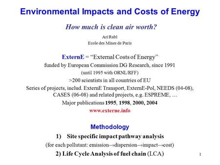 "1 Environmental Impacts and Costs of Energy How much is clean air worth? Ari Rabl Ecole des Mines de Paris ExternE = ""External Costs of Energy"" funded."