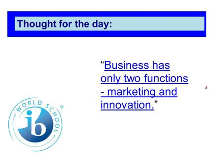 "' Thought for the day: ""Business has only two functions - marketing and innovation.""Business has only two functions - marketing and innovation."