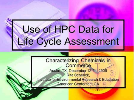 Use of HPC Data for Life Cycle Assessment Characterizing Chemicals in Commerce Austin, TX, December 12-14, 2006 Rita Schenck, Institute for Environmental.