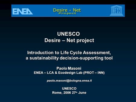 UNESCO Desire – Net project Introduction to Life Cycle Assessment, a sustainability decision-supporting tool Paolo Masoni ENEA – LCA & Ecodesign Lab (PROT.